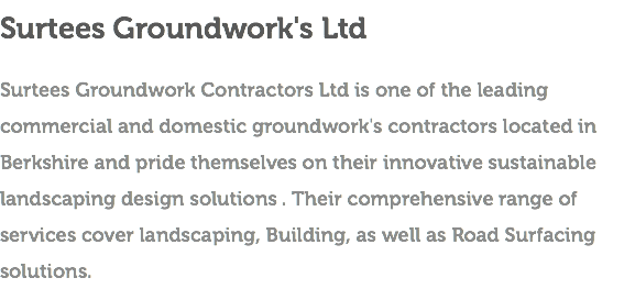 Surtees Groundwork's Ltd Surtees Groundwork Contractors Ltd is one of the leading commercial and domestic groundwork's contractors located in Berkshire and pride themselves on their innovative sustainable landscaping design solutions . Their comprehensive range of services cover landscaping, Building, as well as Road Surfacing solutions.