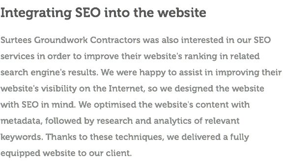 Integrating SEO into the website Surtees Groundwork Contractors was also interested in our SEO services in order to improve their website's ranking in related search engine's results. We were happy to assist in improving their website's visibility on the Internet, so we designed the website with SEO in mind. We optimised the website's content with metadata, followed by research and analytics of relevant keywords. Thanks to these techniques, we delivered a fully equipped website to our client.