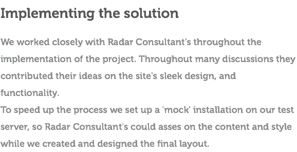 Implementing the solution We worked closely with Radar Consultant's throughout the implementation of the project. Throughout many discussions they contributed their ideas on the site's sleek design, and functionality. To speed up the process we set up a 'mock' installation on our test server, so Radar Consultant's could asses on the content and style while we created and designed the final layout.