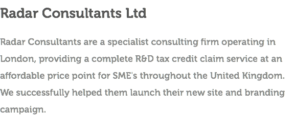 Radar Consultants Ltd Radar Consultants are a specialist consulting firm operating in London, providing a complete R&D tax credit claim service at an affordable price point for SME's throughout the United Kingdom. We successfully helped them launch their new site and branding campaign.