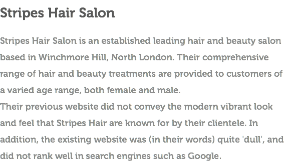 Stripes Hair Salon Stripes Hair Salon is an established leading hair and beauty salon based in Winchmore Hill, North London. Their comprehensive range of hair and beauty treatments are provided to customers of a varied age range, both female and male. Their previous website did not convey the modern vibrant look and feel that Stripes Hair are known for by their clientele. In addition, the existing website was (in their words) quite 'dull', and did not rank well in search engines such as Google.